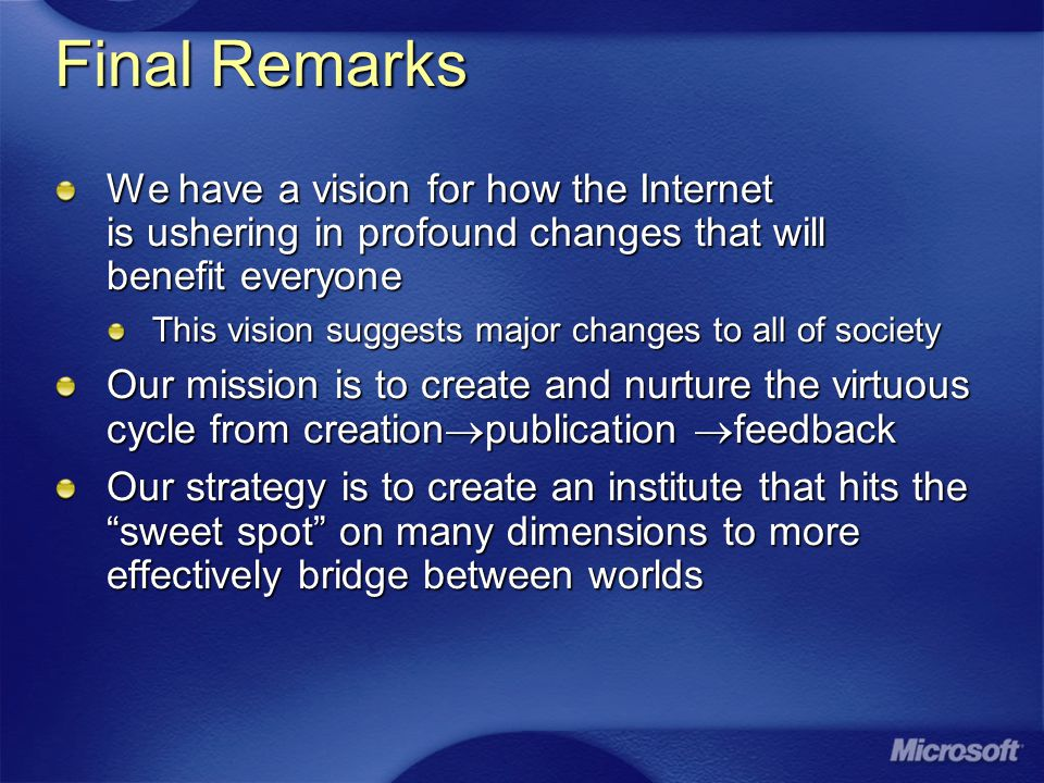 Final Remarks We have a vision for how the Internet is ushering in profound changes that will benefit everyone This vision suggests major changes to all of society Our mission is to create and nurture the virtuous cycle from creation  publication  feedback Our strategy is to create an institute that hits the sweet spot on many dimensions to more effectively bridge between worlds