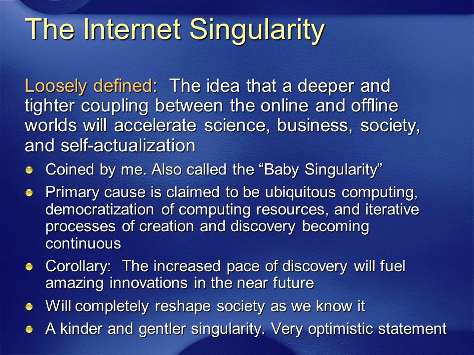 The Internet Singularity Loosely defined: The idea that a deeper and tighter coupling between the online and offline worlds will accelerate science, business, society, and self-actualization Coined by me.