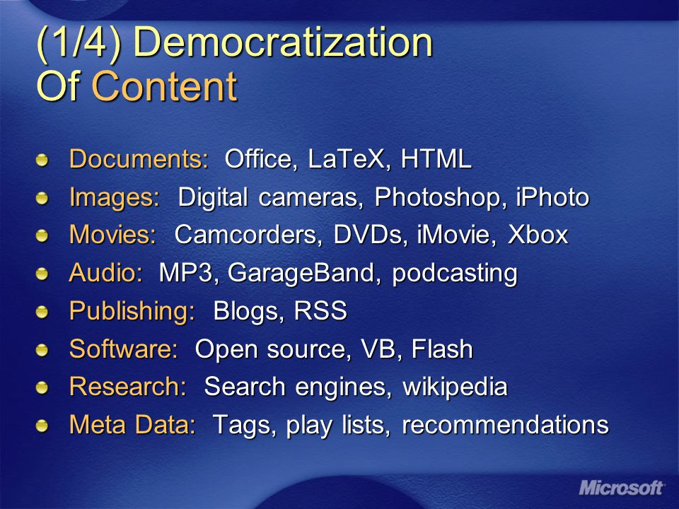 (1/4) Democratization Of Content Documents: Office, LaTeX, HTML Images: Digital cameras, Photoshop, iPhoto Movies: Camcorders, DVDs, iMovie, Xbox Audio: MP3, GarageBand, podcasting Publishing: Blogs, RSS Software: Open source, VB, Flash Research: Search engines, wikipedia Meta Data: Tags, play lists, recommendations