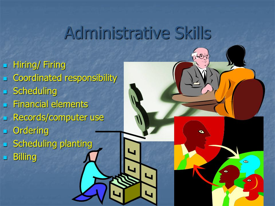 Administrative Skills Hiring/ Firing Hiring/ Firing Coordinated responsibility Coordinated responsibility Scheduling Scheduling Financial elements Financial elements Records/computer use Records/computer use Ordering Ordering Scheduling planting Scheduling planting Billing Billing
