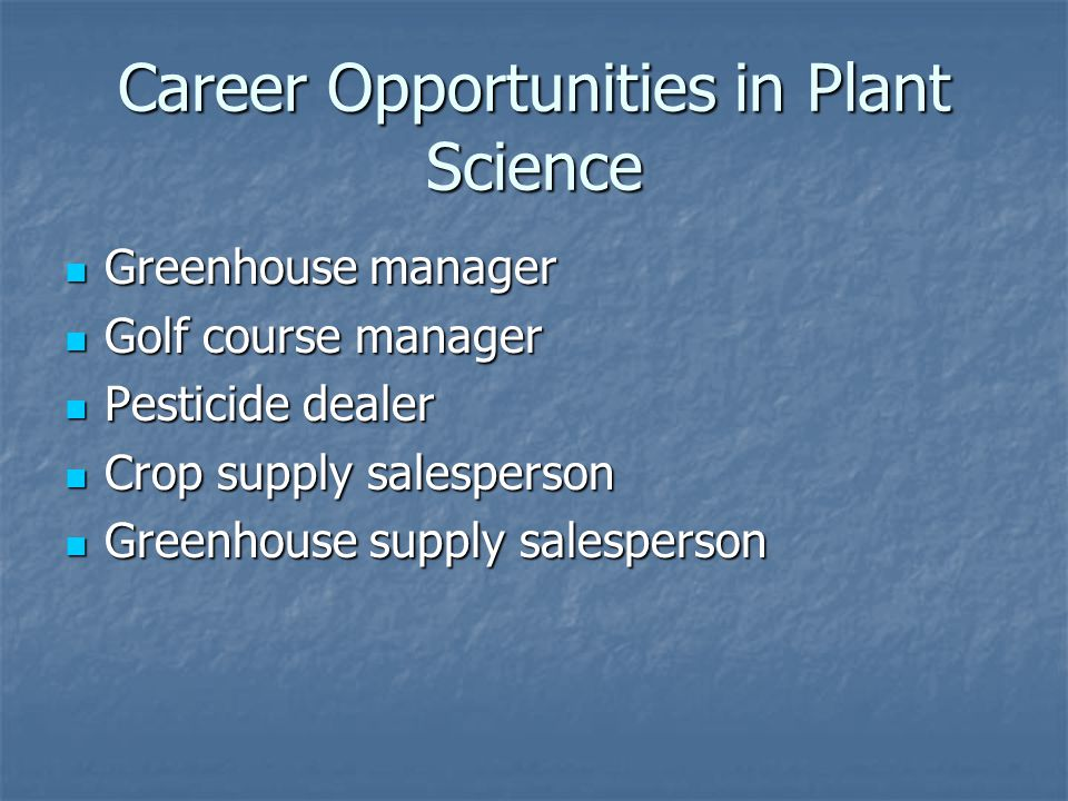 Career Opportunities in Plant Science Greenhouse manager Greenhouse manager Golf course manager Golf course manager Pesticide dealer Pesticide dealer Crop supply salesperson Crop supply salesperson Greenhouse supply salesperson Greenhouse supply salesperson