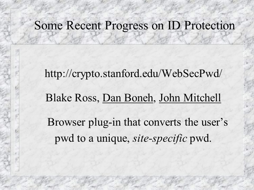 Some Recent Progress on ID Protection http://crypto.stanford.edu/WebSecPwd/ Blake Ross, Dan Boneh, John Mitchell Browser plug-in that converts the user's pwd to a unique, site-specific pwd.
