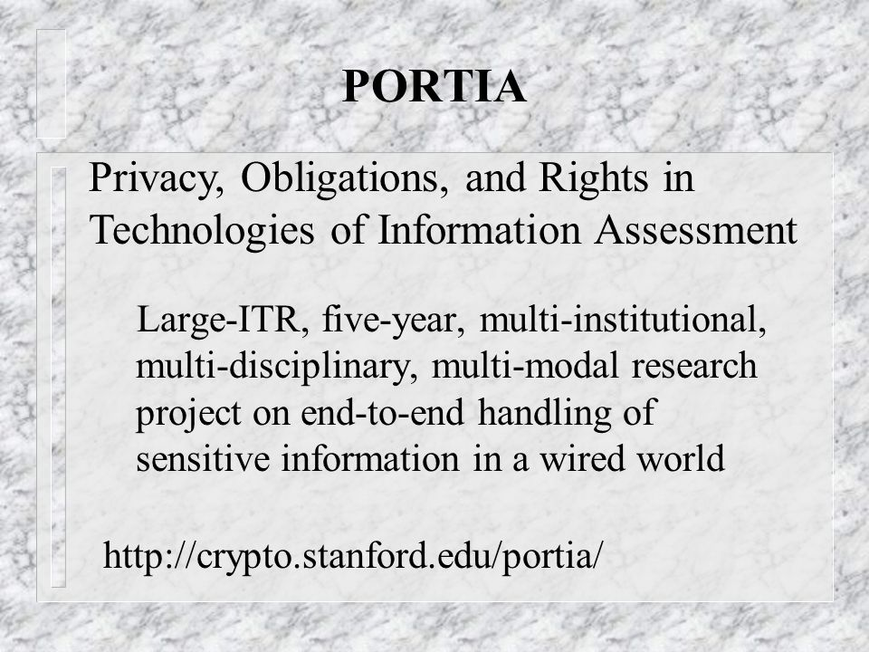 PORTIA Large-ITR, five-year, multi-institutional, multi-disciplinary, multi-modal research project on end-to-end handling of sensitive information in a wired world http://crypto.stanford.edu/portia/ Privacy, Obligations, and Rights in Technologies of Information Assessment