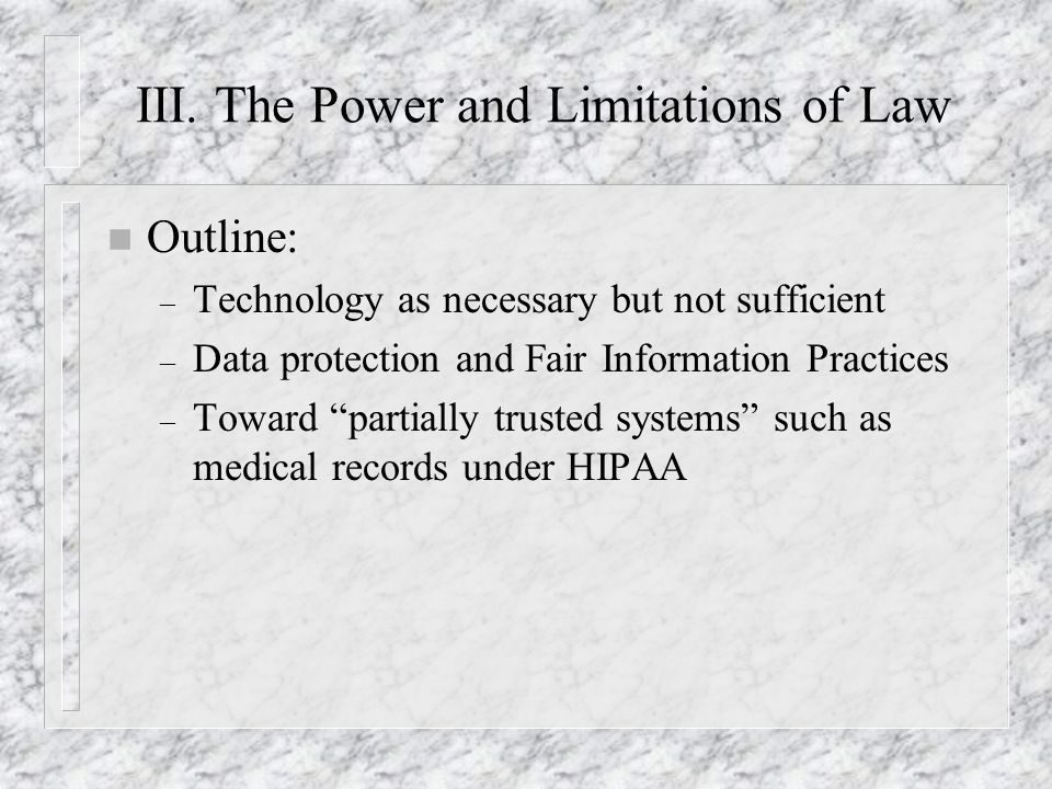 III. The Power and Limitations of Law n Outline: – Technology as necessary but not sufficient – Data protection and Fair Information Practices – Towar