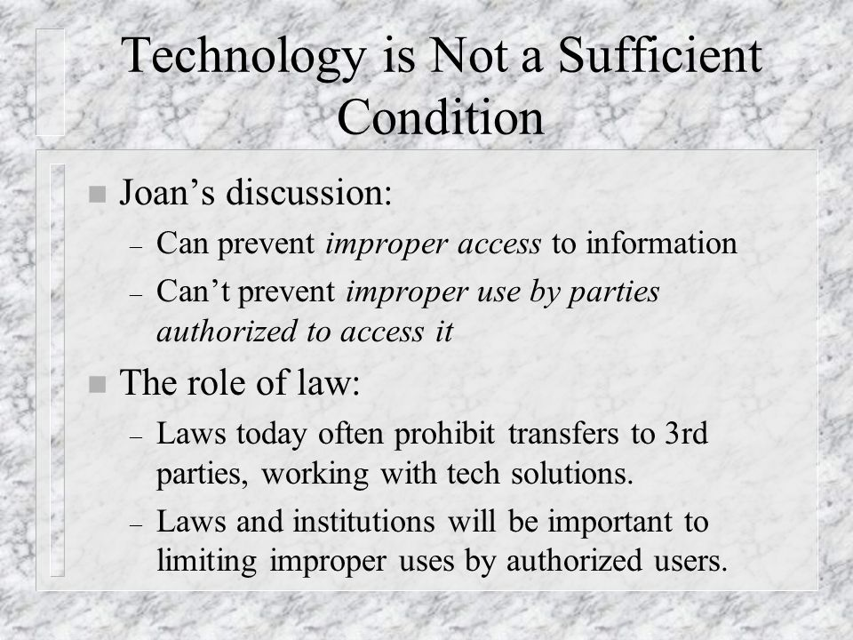 Technology is Not a Sufficient Condition n Joan's discussion: – Can prevent improper access to information – Can't prevent improper use by parties authorized to access it n The role of law: – Laws today often prohibit transfers to 3rd parties, working with tech solutions.