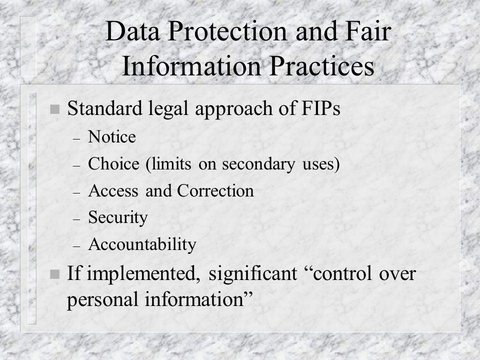 Data Protection and Fair Information Practices n Standard legal approach of FIPs – Notice – Choice (limits on secondary uses) – Access and Correction – Security – Accountability n If implemented, significant control over personal information