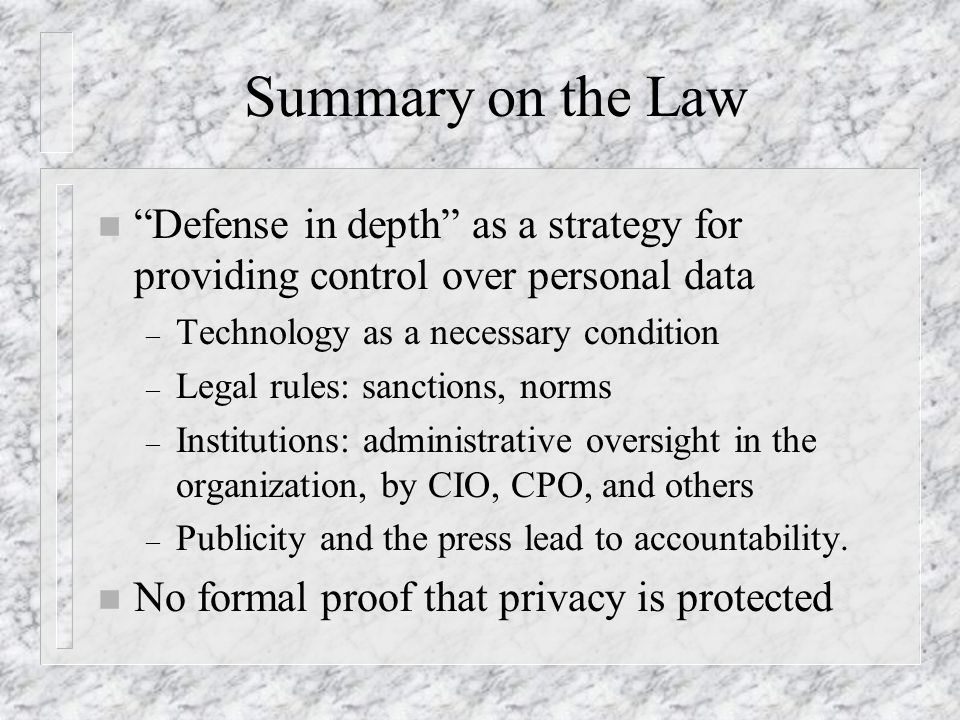 Summary on the Law n Defense in depth as a strategy for providing control over personal data – Technology as a necessary condition – Legal rules: sanctions, norms – Institutions: administrative oversight in the organization, by CIO, CPO, and others – Publicity and the press lead to accountability.
