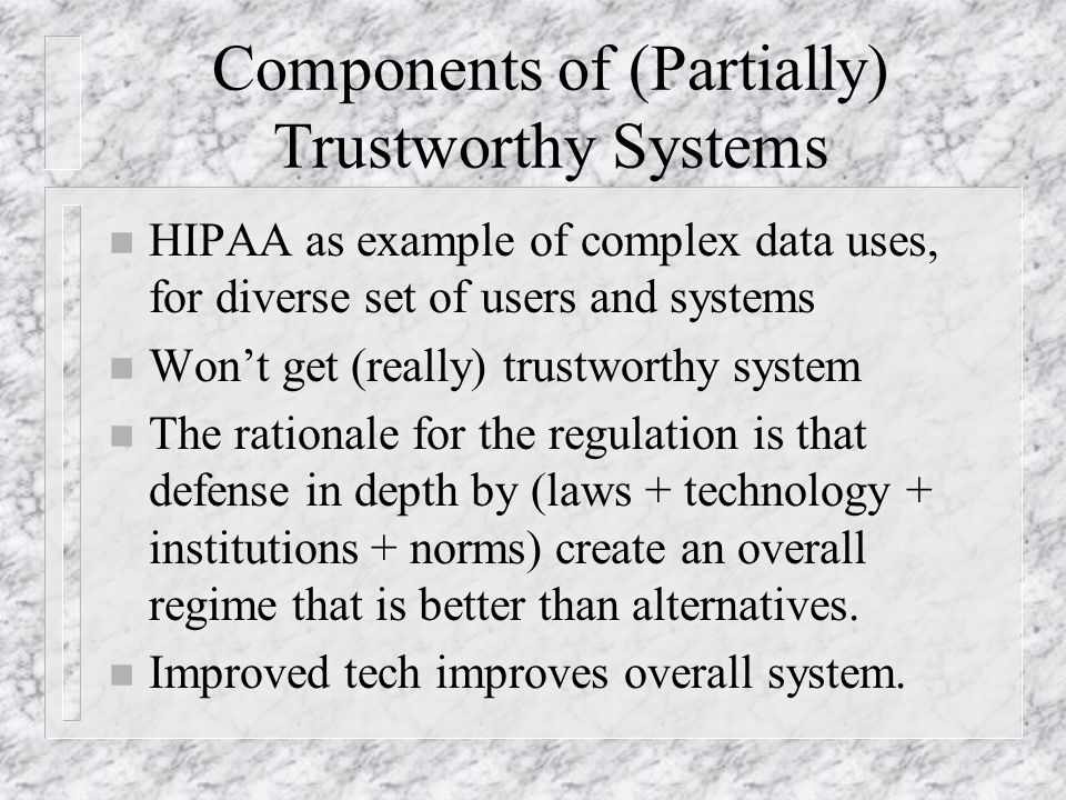 Components of (Partially) Trustworthy Systems n HIPAA as example of complex data uses, for diverse set of users and systems n Won't get (really) trustworthy system n The rationale for the regulation is that defense in depth by (laws + technology + institutions + norms) create an overall regime that is better than alternatives.