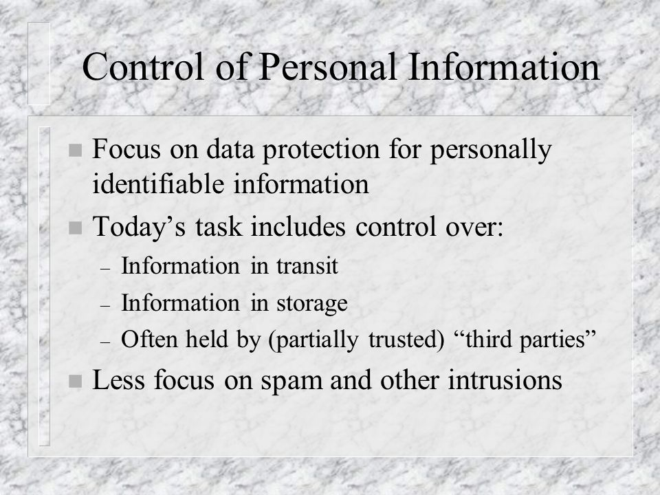 Control of Personal Information n Focus on data protection for personally identifiable information n Today's task includes control over: – Information in transit – Information in storage – Often held by (partially trusted) third parties n Less focus on spam and other intrusions
