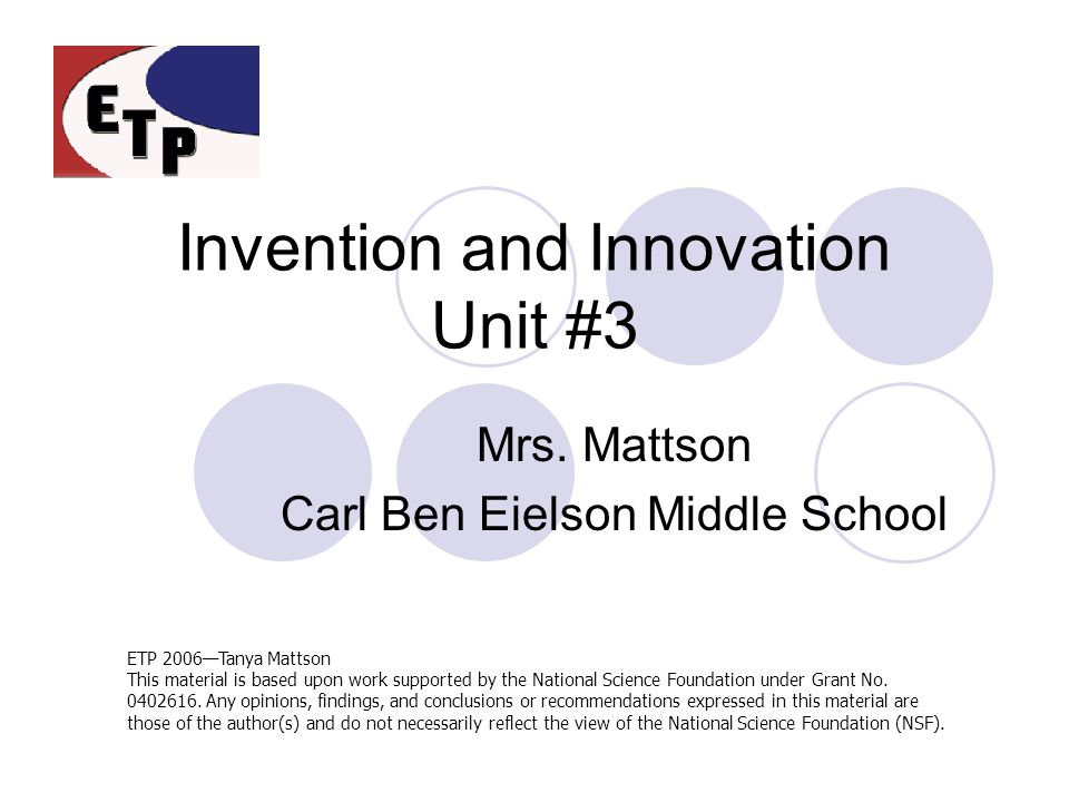 Invention and Innovation Unit #3 Mrs. Mattson Carl Ben Eielson Middle School ETP 2006—Tanya Mattson This material is based upon work supported by the