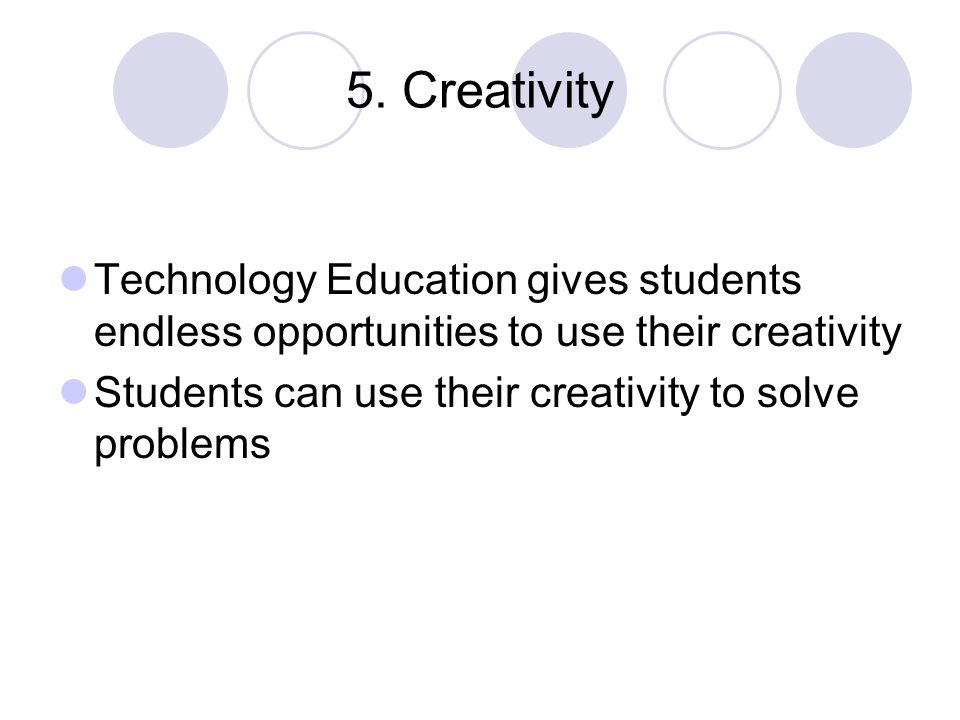 5. Creativity Technology Education gives students endless opportunities to use their creativity Students can use their creativity to solve problems