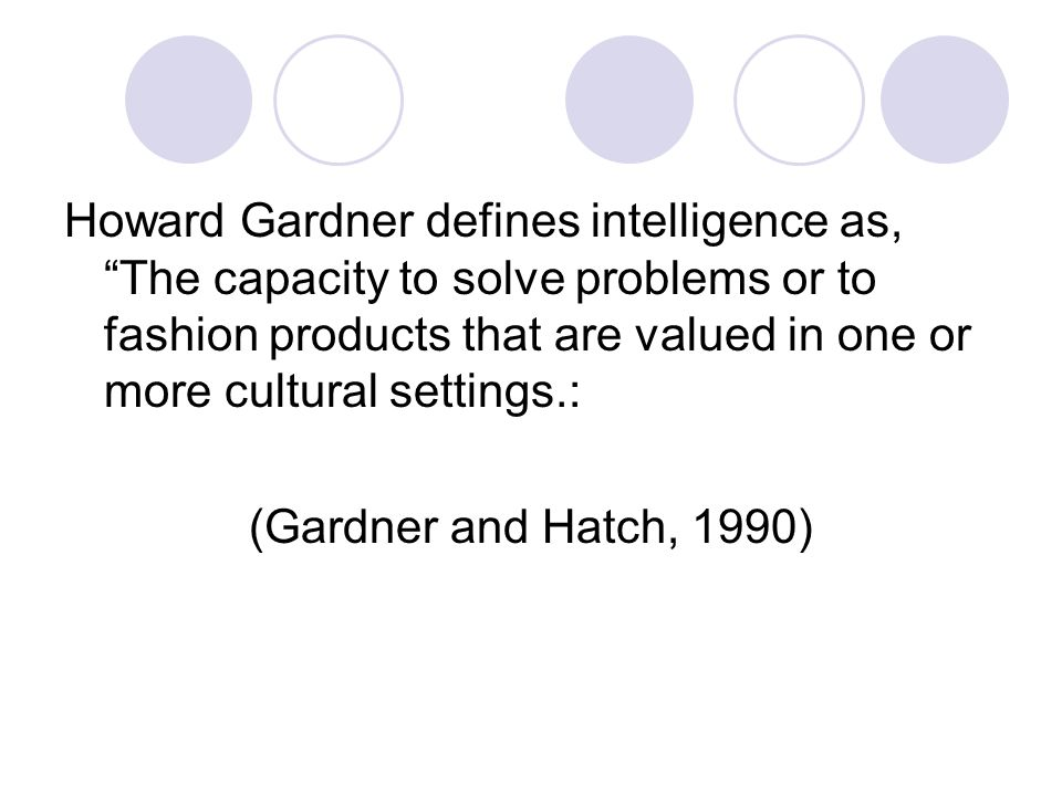 Howard Gardner defines intelligence as, The capacity to solve problems or to fashion products that are valued in one or more cultural settings.: (Gardner and Hatch, 1990)