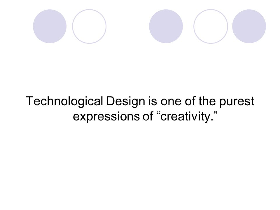 Technological Design is one of the purest expressions of creativity.