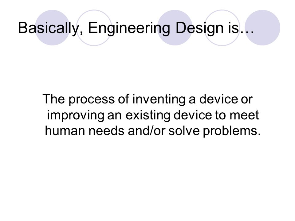 Basically, Engineering Design is… The process of inventing a device or improving an existing device to meet human needs and/or solve problems.