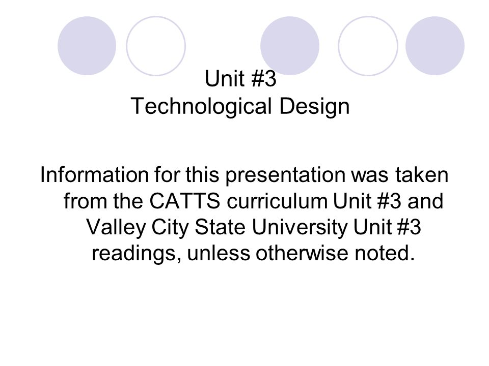 Unit #3 Technological Design Information for this presentation was taken from the CATTS curriculum Unit #3 and Valley City State University Unit #3 readings, unless otherwise noted.