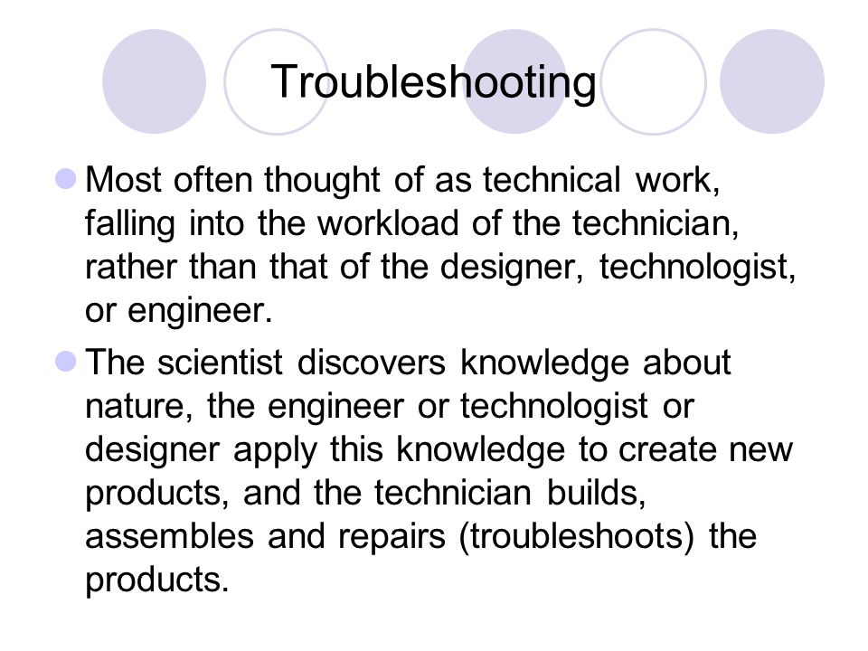 Troubleshooting Most often thought of as technical work, falling into the workload of the technician, rather than that of the designer, technologist, or engineer.