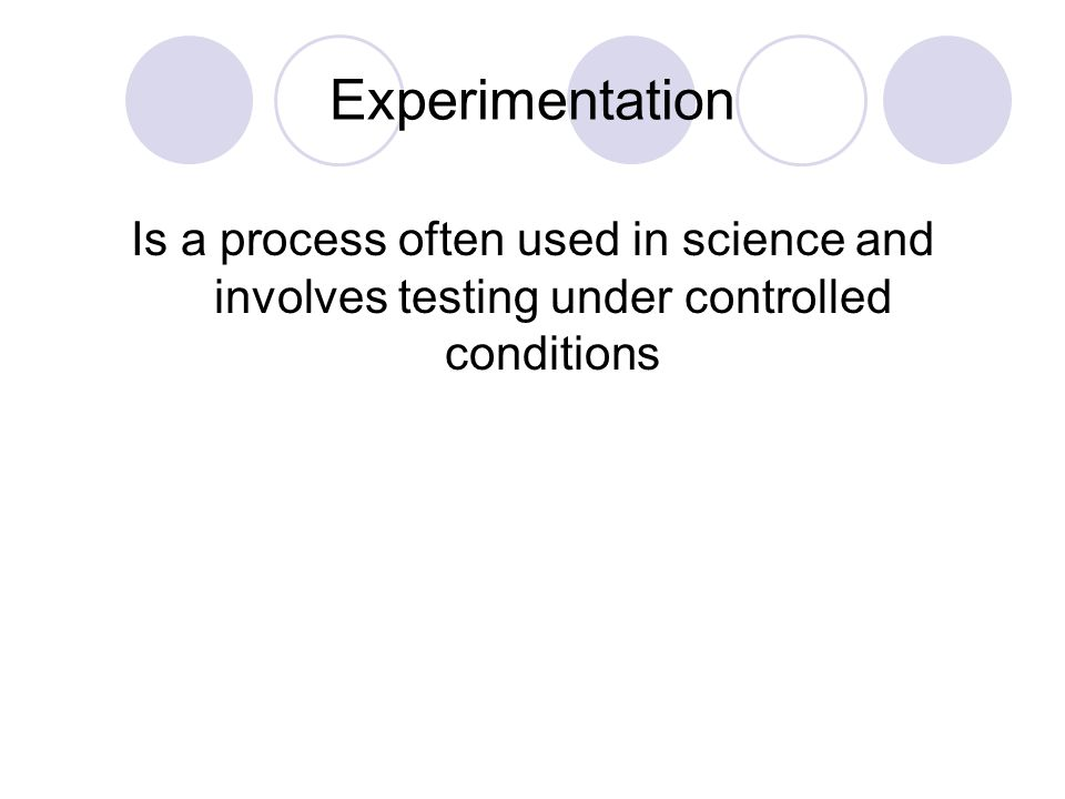 Experimentation Is a process often used in science and involves testing under controlled conditions