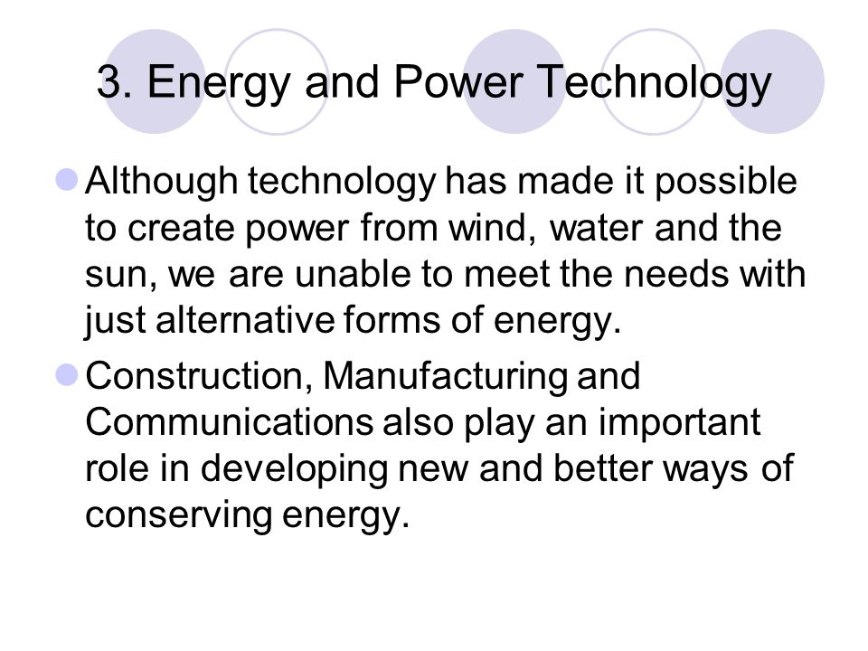3. Energy and Power Technology Although technology has made it possible to create power from wind, water and the sun, we are unable to meet the needs