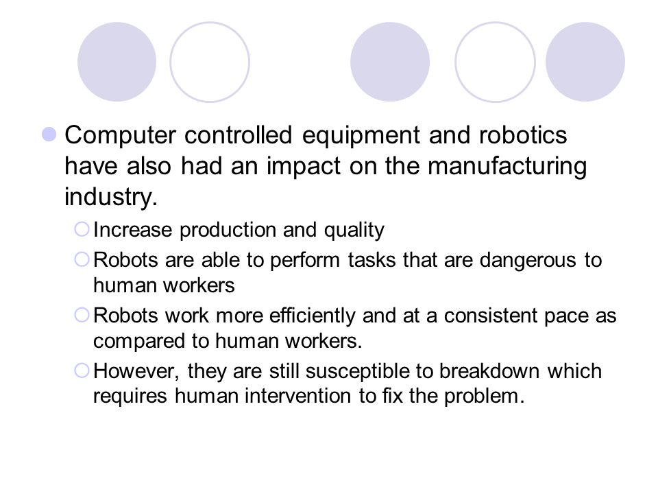 Computer controlled equipment and robotics have also had an impact on the manufacturing industry.