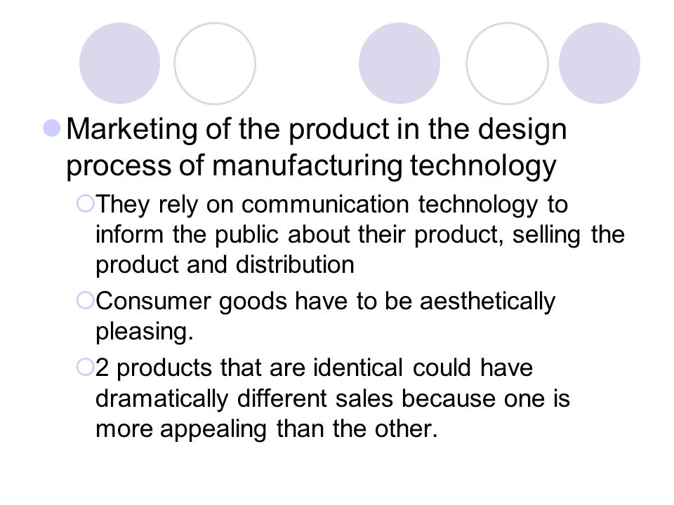 Marketing of the product in the design process of manufacturing technology  They rely on communication technology to inform the public about their product, selling the product and distribution  Consumer goods have to be aesthetically pleasing.
