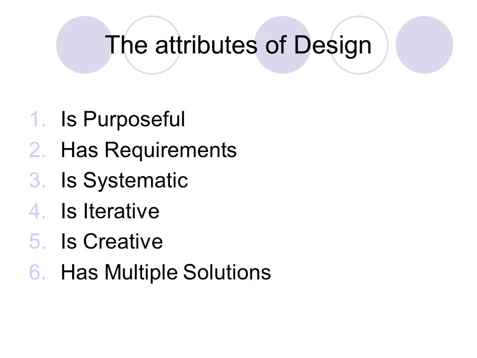 The attributes of Design 1.Is Purposeful 2.Has Requirements 3.Is Systematic 4.Is Iterative 5.Is Creative 6.Has Multiple Solutions