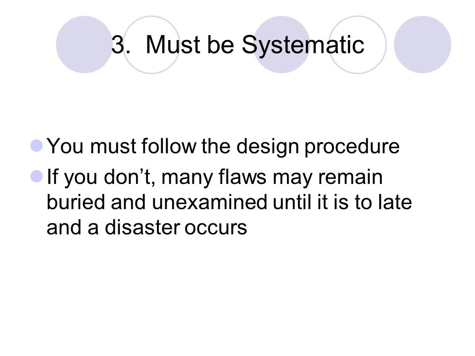 3. Must be Systematic You must follow the design procedure If you don't, many flaws may remain buried and unexamined until it is to late and a disaste