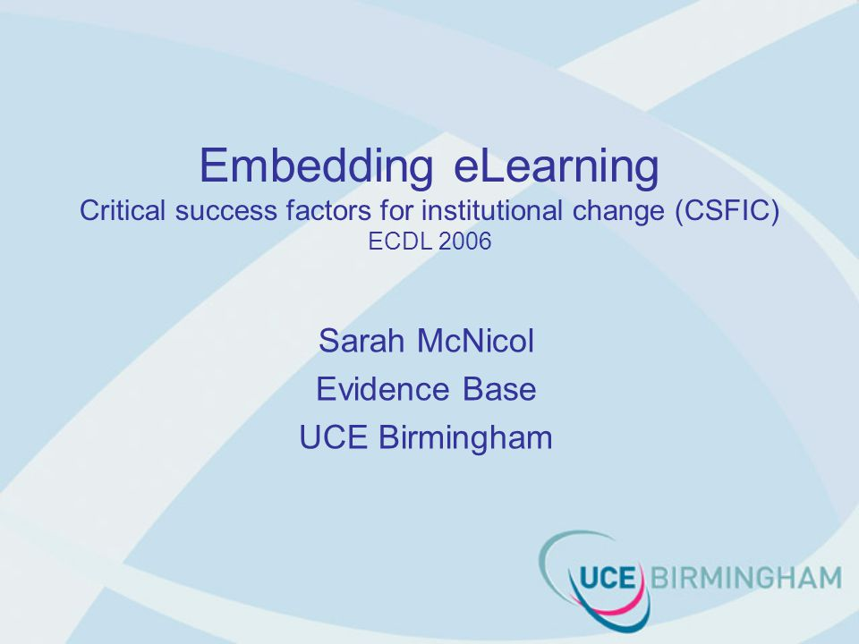 Embedding eLearning Critical success factors for institutional change (CSFIC) ECDL 2006 Sarah McNicol Evidence Base UCE Birmingham