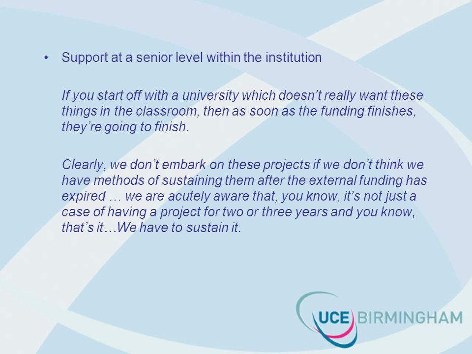 Support at a senior level within the institution If you start off with a university which doesn't really want these things in the classroom, then as soon as the funding finishes, they're going to finish.