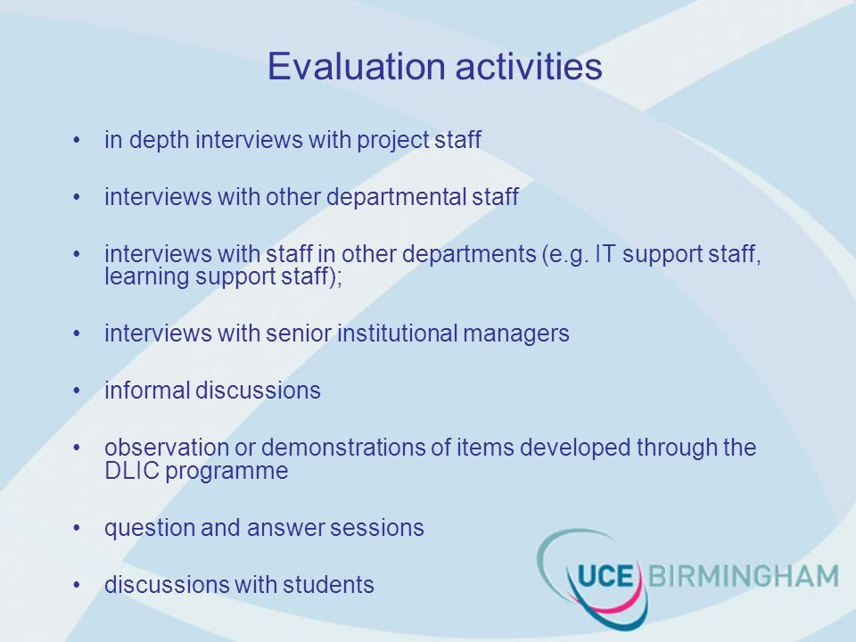 Evaluation activities in depth interviews with project staff interviews with other departmental staff interviews with staff in other departments (e.g.