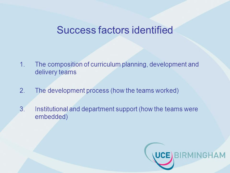 Success factors identified 1.The composition of curriculum planning, development and delivery teams 2.The development process (how the teams worked) 3.Institutional and department support (how the teams were embedded)