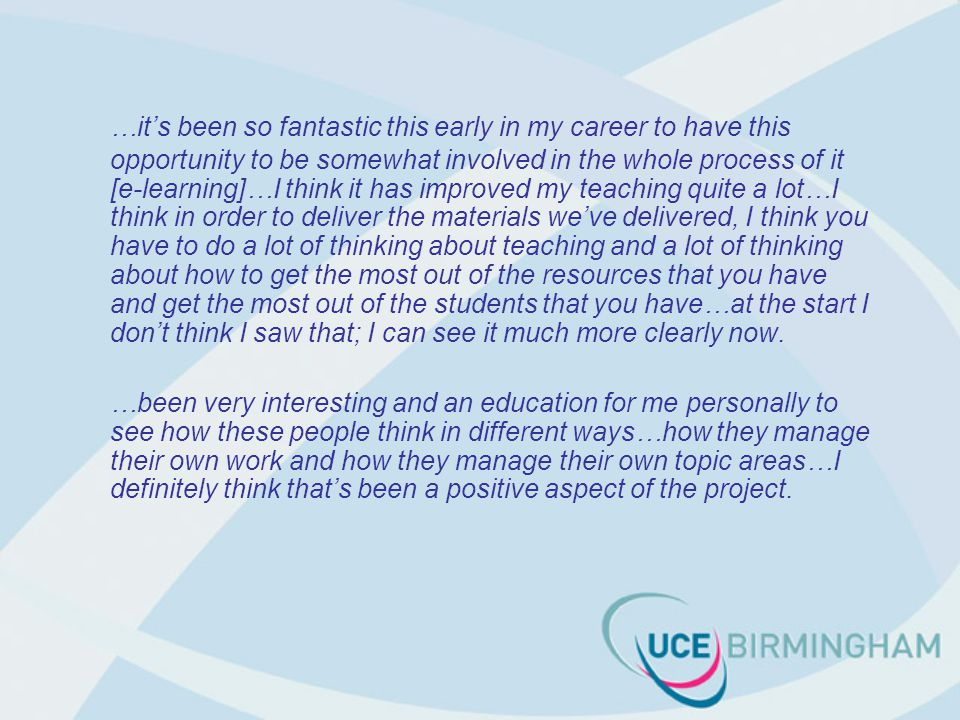 …it's been so fantastic this early in my career to have this opportunity to be somewhat involved in the whole process of it [e-learning]…I think it has improved my teaching quite a lot…I think in order to deliver the materials we've delivered, I think you have to do a lot of thinking about teaching and a lot of thinking about how to get the most out of the resources that you have and get the most out of the students that you have…at the start I don't think I saw that; I can see it much more clearly now.