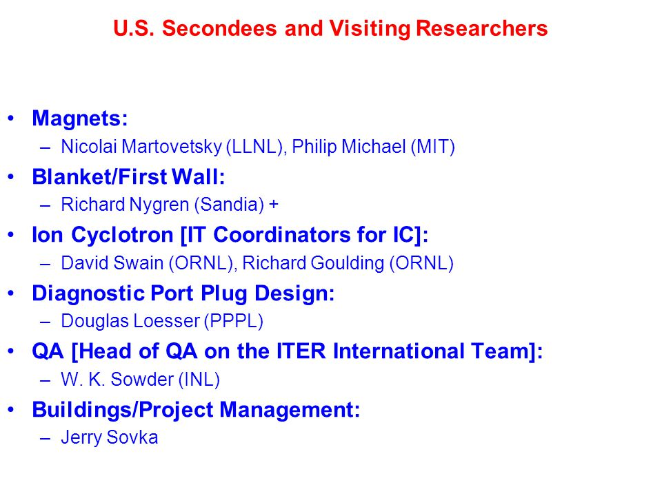 U.S. Secondees and Visiting Researchers Magnets: –Nicolai Martovetsky (LLNL), Philip Michael (MIT) Blanket/First Wall: –Richard Nygren (Sandia) + Ion
