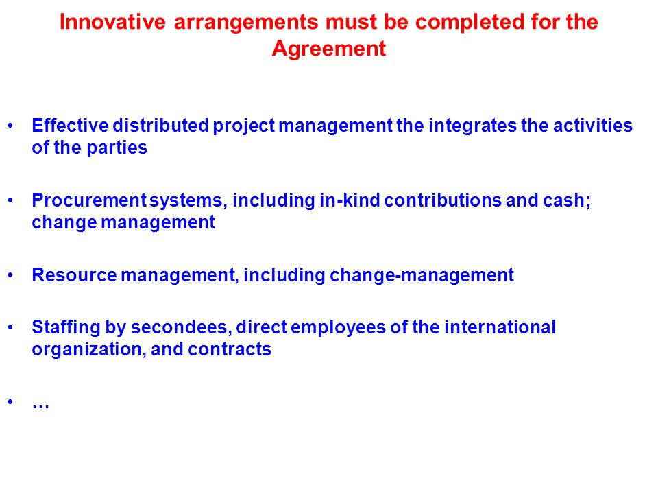 Innovative arrangements must be completed for the Agreement Effective distributed project management the integrates the activities of the parties Procurement systems, including in-kind contributions and cash; change management Resource management, including change-management Staffing by secondees, direct employees of the international organization, and contracts …