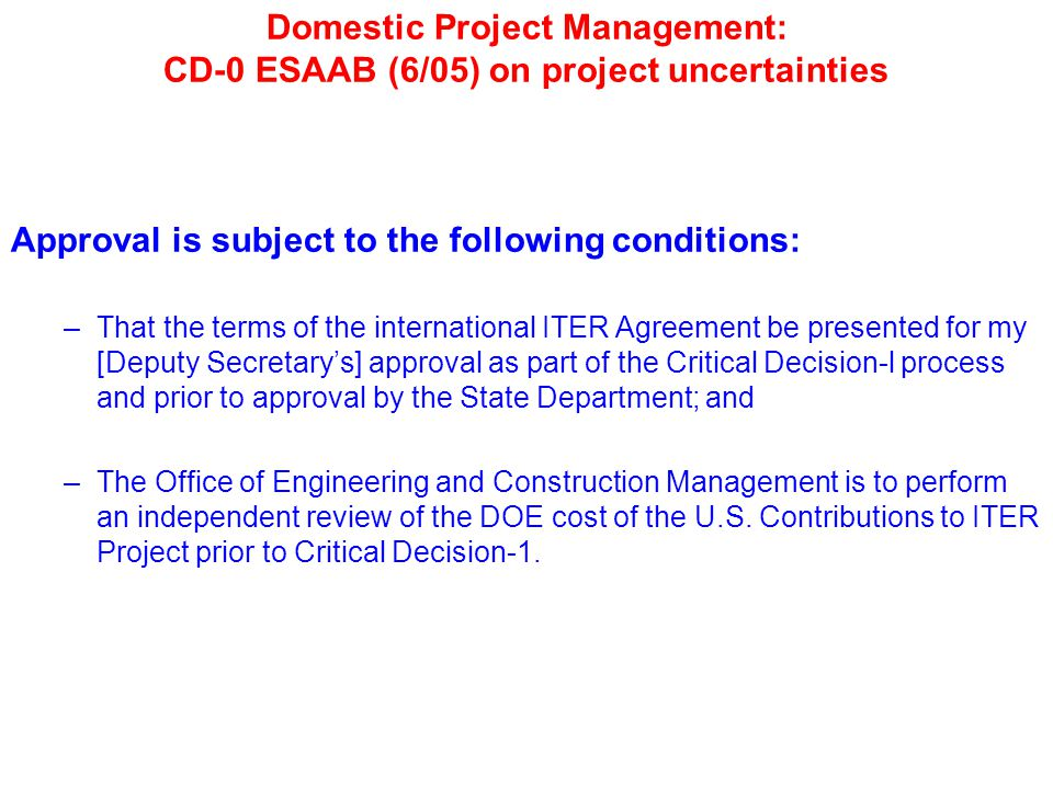 Domestic Project Management: CD-0 ESAAB (6/05) on project uncertainties Approval is subject to the following conditions: –That the terms of the international ITER Agreement be presented for my [Deputy Secretary's] approval as part of the Critical Decision-l process and prior to approval by the State Department; and –The Office of Engineering and Construction Management is to perform an independent review of the DOE cost of the U.S.