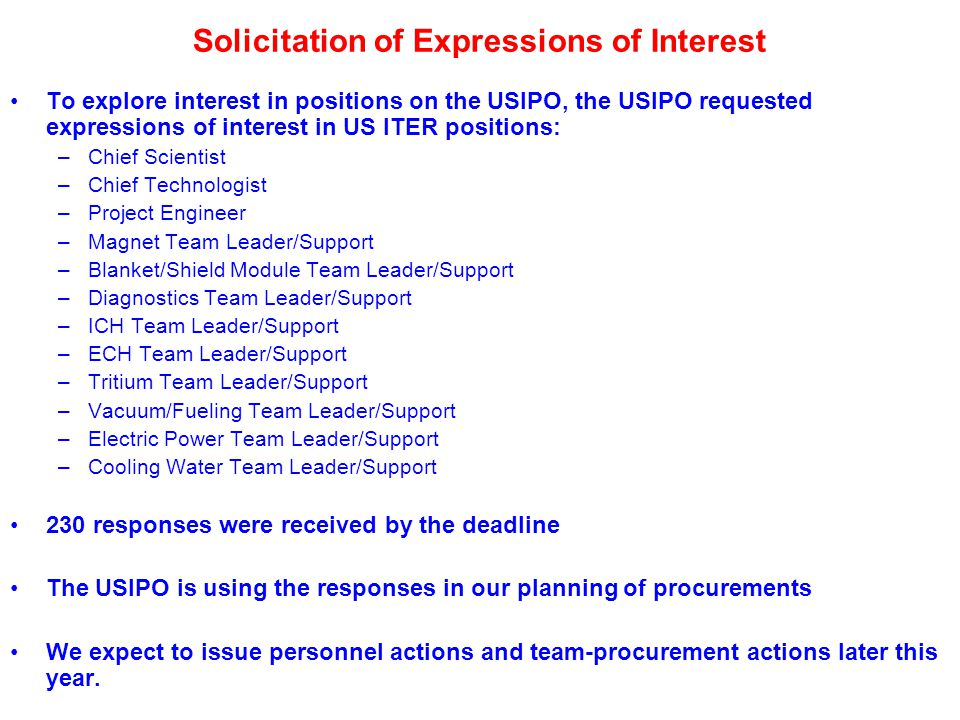 Solicitation of Expressions of Interest To explore interest in positions on the USIPO, the USIPO requested expressions of interest in US ITER positions: –Chief Scientist –Chief Technologist –Project Engineer –Magnet Team Leader/Support –Blanket/Shield Module Team Leader/Support –Diagnostics Team Leader/Support –ICH Team Leader/Support –ECH Team Leader/Support –Tritium Team Leader/Support –Vacuum/Fueling Team Leader/Support –Electric Power Team Leader/Support –Cooling Water Team Leader/Support 230 responses were received by the deadline The USIPO is using the responses in our planning of procurements We expect to issue personnel actions and team-procurement actions later this year.