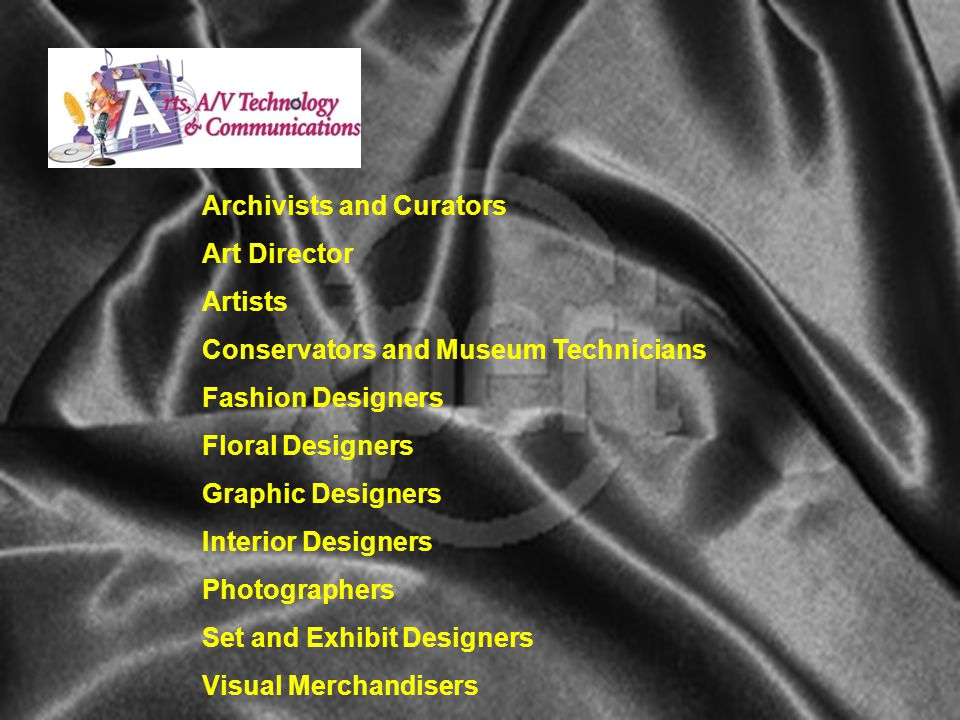 Archivists and Curators Art Director Artists Conservators and Museum Technicians Fashion Designers Floral Designers Graphic Designers Interior Designers Photographers Set and Exhibit Designers Visual Merchandisers