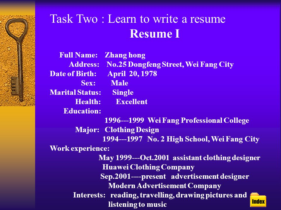 Task Two : Learn to write a resume Resume I Full Name: Zhang hong Address: No.25 Dongfeng Street, Wei Fang City Date of Birth: April 20, 1978 Sex: Male Marital Status: Single Health: Excellent Education: 1996---1999 Wei Fang Professional College Major: Clothing Design 1994---1997 No.
