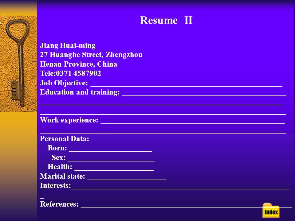 Resume II Jiang Huai-ming 27 Huanghe Street, Zhengzhou Henan Province, China Tele:0371 4587902 Job Objective: _________________________________________________ Education and training: __________________________________________ ______________________________________________________________ _______________________________________________________________ Work experience: _______________________________________________ _______________________________________________________________ Personal Data: Born: _____________________ Sex: ______________________ Health: ____________________ Marital state: ____________________ Interests:________________________________________________________ _ References: ______________________________________________________