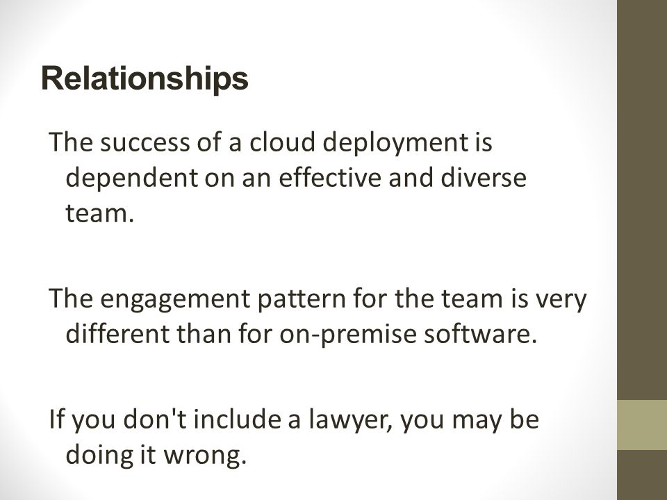 Relationships The success of a cloud deployment is dependent on an effective and diverse team. The engagement pattern for the team is very different t