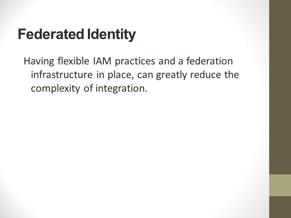 Federated Identity Having flexible IAM practices and a federation infrastructure in place, can greatly reduce the complexity of integration.