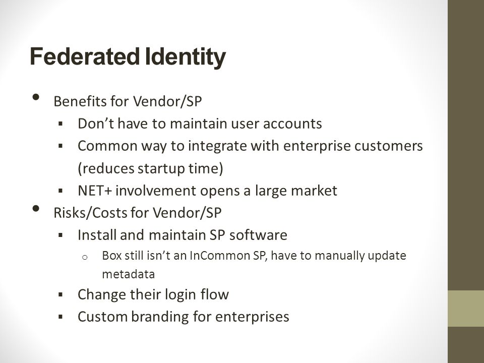 Federated Identity Benefits for Vendor/SP  Don't have to maintain user accounts  Common way to integrate with enterprise customers (reduces startup