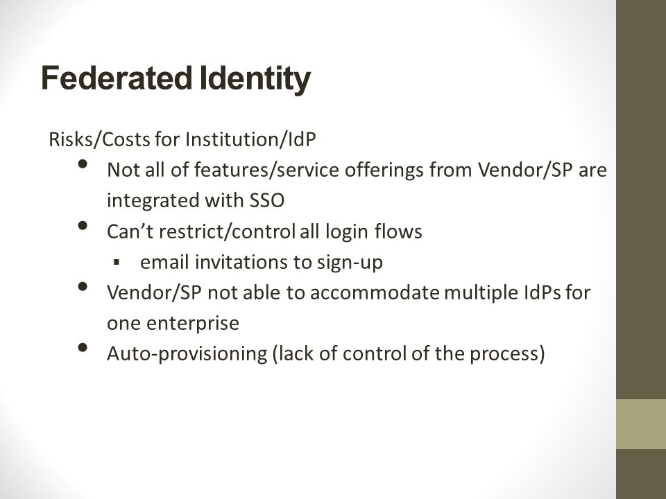 Federated Identity Risks/Costs for Institution/IdP Not all of features/service offerings from Vendor/SP are integrated with SSO Can't restrict/control