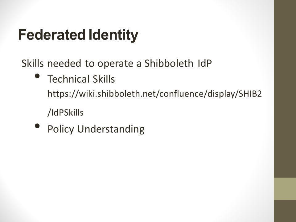 Federated Identity Skills needed to operate a Shibboleth IdP Technical Skills https://wiki.shibboleth.net/confluence/display/SHIB2 /IdPSkills Policy Understanding