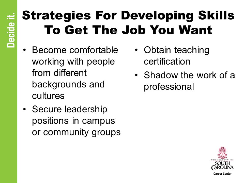 Strategies For Developing Skills To Get The Job You Want Become comfortable working with people from different backgrounds and cultures Secure leadership positions in campus or community groups Obtain teaching certification Shadow the work of a professional