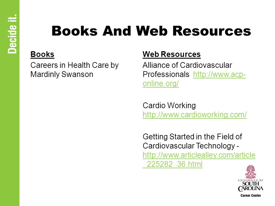 Books And Web Resources Books Careers in Health Care by Mardinly Swanson Web Resources Alliance of Cardiovascular Professionals http://www.acp- online.org/http://www.acp- online.org/ Cardio Working http://www.cardioworking.com/ http://www.cardioworking.com/ Getting Started in the Field of Cardiovascular Technology - http://www.articlealley.com/article _225282_36.html http://www.articlealley.com/article _225282_36.html