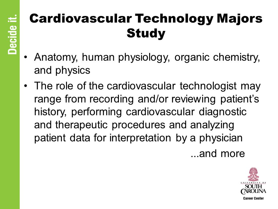 Cardiovascular Technology Majors Study Anatomy, human physiology, organic chemistry, and physics The role of the cardiovascular technologist may range from recording and/or reviewing patient's history, performing cardiovascular diagnostic and therapeutic procedures and analyzing patient data for interpretation by a physician...and more