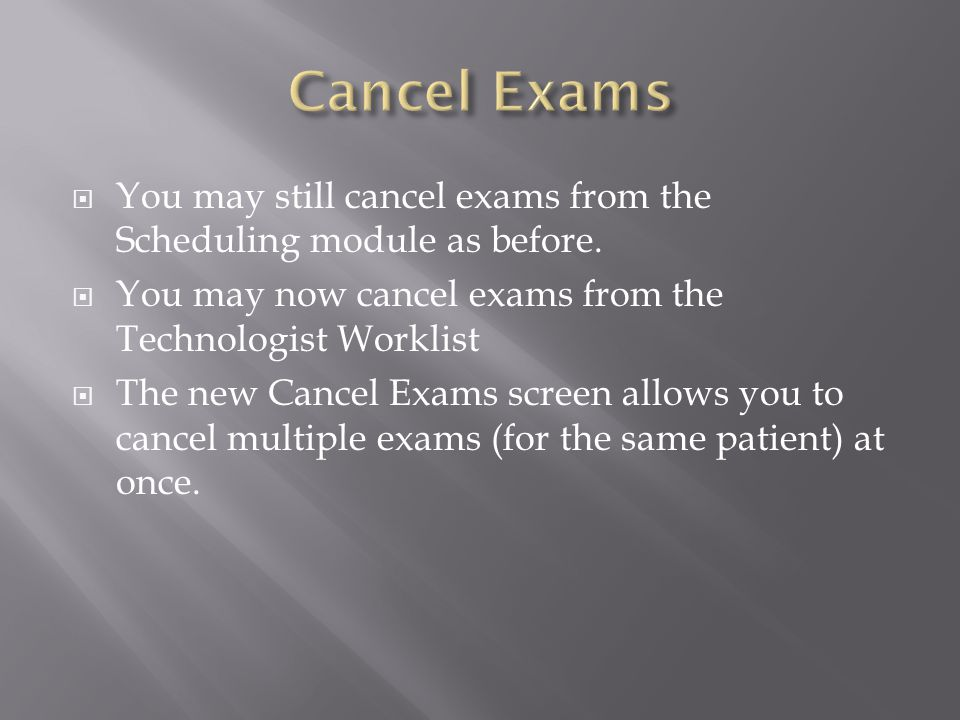 Cancel Exams List Similar to the Complete Screen, you may add additional exams (on the same patient) to cancel by selecting and choosing the additional exams.