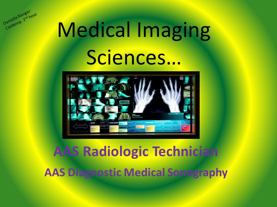 Medical Imaging Sciences… AAS Radiologic Technician AAS Diagnostic Medical Sonography Danielle Ranger Contemp.