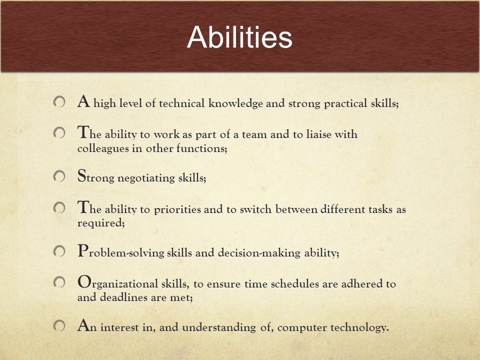 Abilities A high level of technical knowledge and strong practical skills; T he ability to work as part of a team and to liaise with colleagues in other functions; S trong negotiating skills; T he ability to priorities and to switch between different tasks as required; P roblem-solving skills and decision-making ability; O rganizational skills, to ensure time schedules are adhered to and deadlines are met; A n interest in, and understanding of, computer technology.
