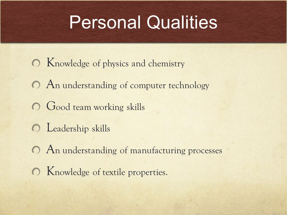 Personal Qualities K nowledge of physics and chemistry A n understanding of computer technology G ood team working skills L eadership skills A n understanding of manufacturing processes K nowledge of textile properties.